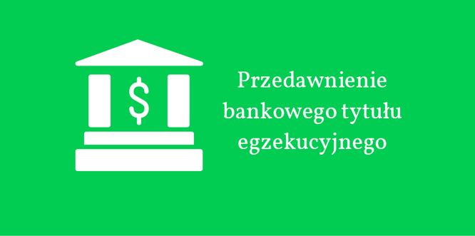 Przedawnienie bankowego tytułu egzekucyjnego